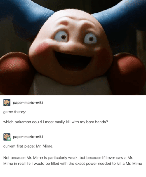 game theory: paper-mario-wiki  game theory:  which pokemon could i most easily kill with my bare hands?  paper-mario-wiki  current first place: Mr. Mime.  Not because Mr. Mime is particularly weak, but because if I ever saw a Mr.  Mime in real life I would be filled with the exact power needed to kill a Mr. Mime