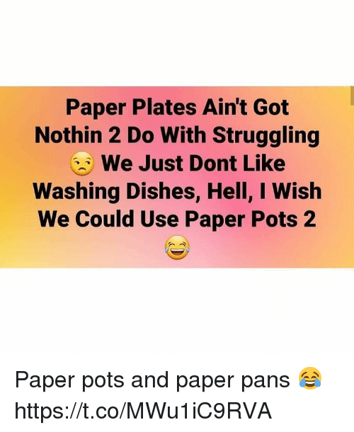 pots: Paper Plates Ain't Got  Nothin 2 Do With Struggling  We Just Dont Like  Washing Dishes, Hell, I Wish  We Could Use Paper Pots 2 Paper pots and paper pans 😂 https://t.co/MWu1iC9RVA