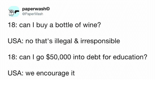 Dank, Wine, and 🤖: paperwash  @PaperWash  18: can I buy a bottle of wine?  USA: no that's illegal & irresponsible  18: can I go $50,000 into debt for education?  USA: we encourage it