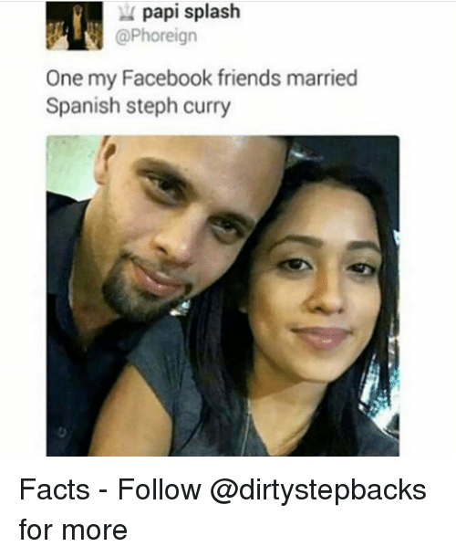 Facebook, Facts, and Friends: papi splash  aPhoreign  One my Facebook friends married  Spanish steph curry Facts - Follow @dirtystepbacks for more