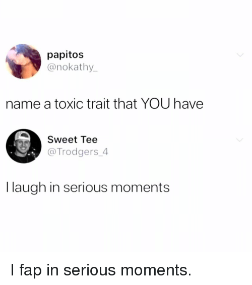 trait: papitos  @nokathy  name a toxic trait that YOU have  Sweet Tee  @Trodgers_4  I laugh in serious moments I fap in serious moments.