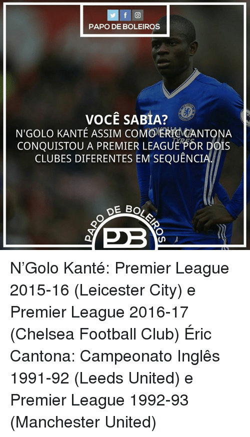 Leicester City: PAPO DE BOLEIROS  VOCE SABIA?  N'GoLO KANTE ASSIM coMOERICMANTONA  CONQUISTOU A PREMIER LEAGUE POR DOIS  CLUBES DIFERENTES EM SEQUENCIA N'Golo Kanté: Premier League 2015-16 (Leicester City) e Premier League 2016-17 (Chelsea Football Club) Éric Cantona: Campeonato Inglês 1991-92 (Leeds United) e Premier League 1992-93 (Manchester United)