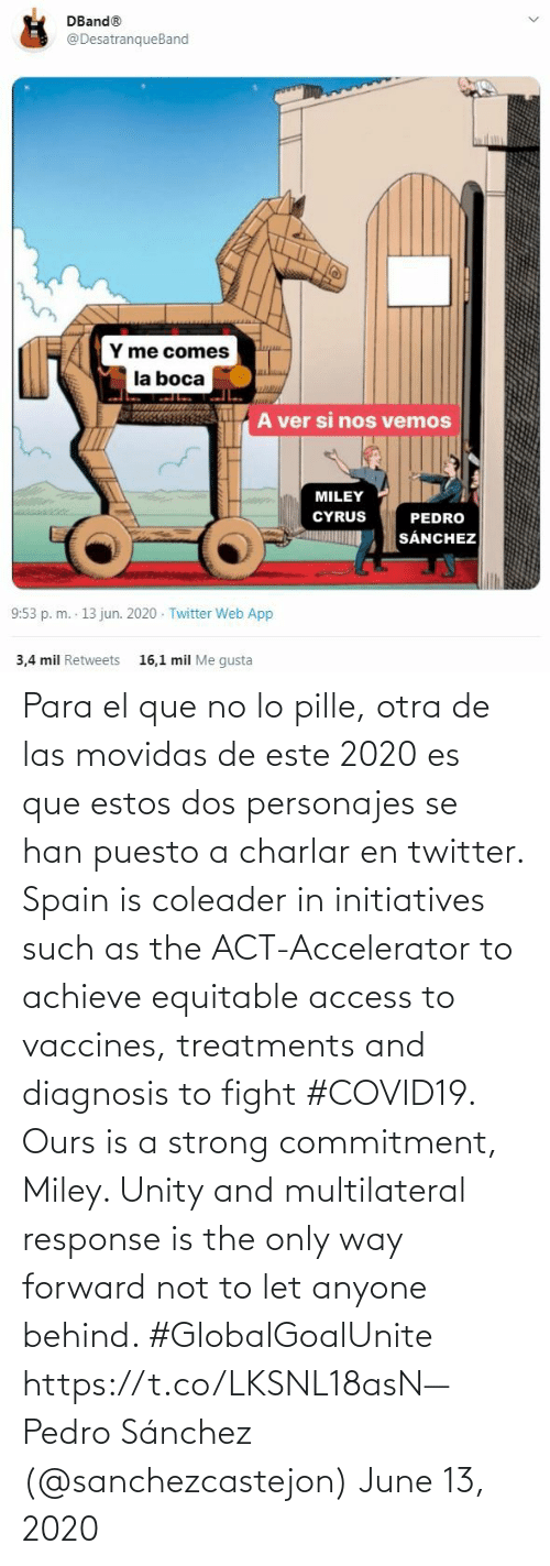 Only: Para el que no lo pille, otra de las movidas de este 2020 es que estos dos personajes se han puesto a charlar en twitter. Spain is coleader in initiatives such as the ACT-Accelerator to achieve equitable access to vaccines, treatments and diagnosis to fight #COVID19. Ours is a strong commitment, Miley. Unity and multilateral response is the only way forward not to let anyone behind. #GlobalGoalUnite https://t.co/LKSNL18asN— Pedro Sánchez (@sanchezcastejon) June 13, 2020