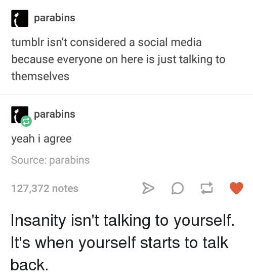 Social Media, Tumblr, and Yeah: parabins  tumblr isn't considered a social media  because everyone on here is just talking to  themselves  parabins  yeah i agree  Source: parabins  127,372 notes Insanity isn't talking to yourself. It's when yourself starts to talk back.