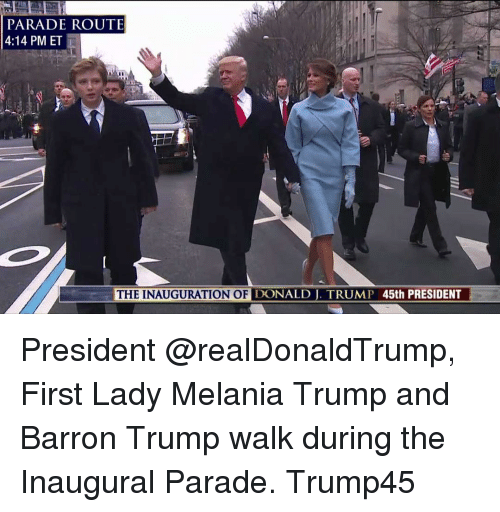 Inauguration Of Donald Trump: PARADE ROUTE  4:14 PM ET  THE INAUGURATION OF DONALD TRUMP 45th PRESIDENT President @realDonaldTrump, First Lady Melania Trump and Barron Trump walk during the Inaugural Parade. Trump45