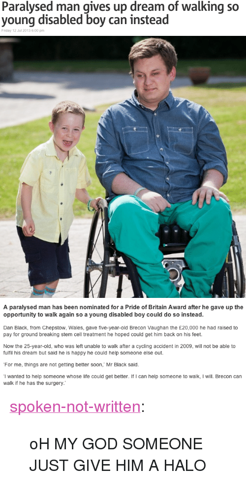"""Halo: Paralysed man gives up dream of walking so  young disabled boy can instead  Friday 12 Jul 2013 6:00 pm   A paralysed man has been nominated for a Pride of Britain Award after he gave up the  opportunity to walk again so a young disabled boy could do so instead.  Dan Black, from Chepstow, Wales, gave five-year-old Brecon Vaughan the £20,000 he had raised to  pay for ground breaking stem cell treatment he hoped could get him back on his feet.  Now the 25-year-old, who was left unable to walk after a cycling accident in 2009, will not be able to  fulfil his dream but said he is happy he could help someone else out  For me, things are not getting better soon,' Mr Black said.  I wanted to help someone whose life could get better. If I can help someone to walk, I will. Brecon can  walk if he has the surgery <p><a class=""""tumblr_blog"""" href=""""http://spoken-not-written.tumblr.com/post/55337511985/oh-my-god-someone-just-give-him-a-halo"""" target=""""_blank"""">spoken-not-written</a>:</p> <blockquote> <p>oH MY GOD SOMEONE JUST GIVE HIM A HALO</p> </blockquote>"""