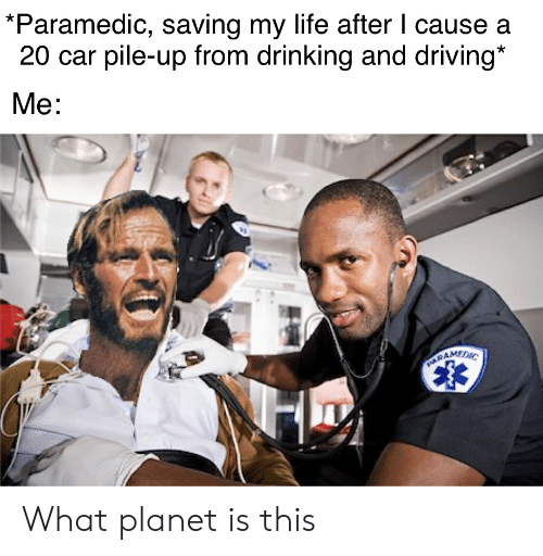 drinking and driving: *Paramedic, saving my life after I cause a  20 car pile-up from drinking and driving*  Me:  PARAMEDNC What planet is this