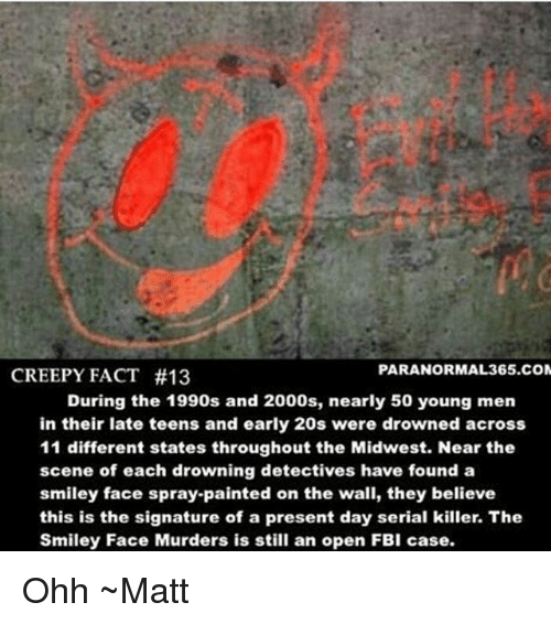 smileys: PARANORMAL 365.COM  CREEPY FACT #13  During the 1990s and 2000s, nearly 50 young men  in their late teens and early 20s were drowned across  11 different states throughout the Midwest. Near the  scene of each drowning detectives have found a  smiley face spray-painted on the wall, they believe  this is the signature of a present day serial killer. The  Smiley Face Murders is still an open FBI case. Ohh ~Matt