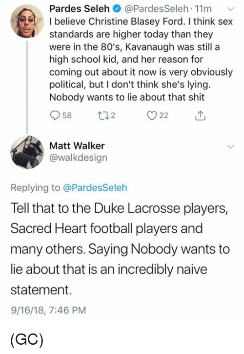 80s, Football, and Memes: Pardes Seleh @PardesSeleh 11m  I believe Christine Blasey Ford. I think sex  standards are higher today than they  were in the 80's, Kavanaugh was still a  high school kid, and her reason for  coming out about it now is very obviously  political, but I don't think she's lying  Nobody wants to lie about that shit  958 t 22  Matt Walker  @walkdesign  Replying to @PardesSeleh  Tell that to the Duke Lacrosse players,  Sacred Heart football players and  many others. Saying Nobody wants to  lie about that is an incredibly naive  statement.  9/16/18, 7:46 PM (GC)