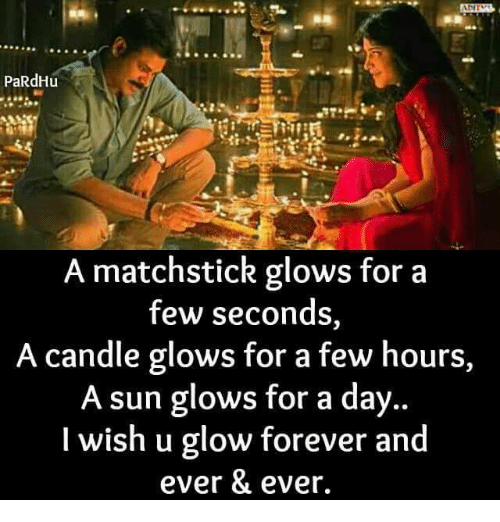 forever and ever: PaRdHu  A matchstick glows for a  few seconds,  A candle glows for a few hours,  A sun glows for a day  I wish u glow forever and  ever & ever.