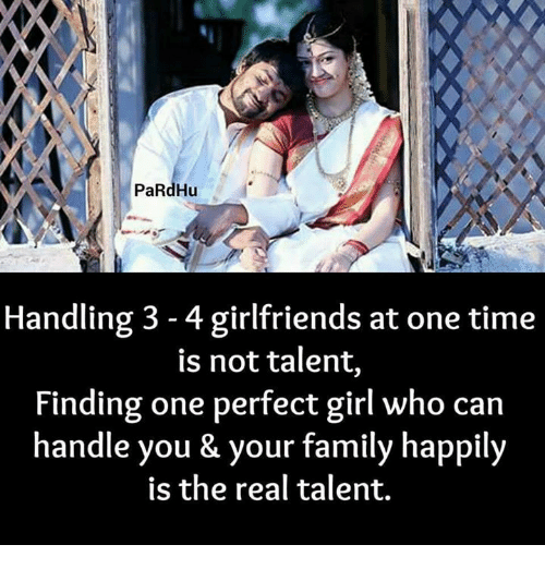 Family, Girls, and Memes: PaRdHu  Handling 3-4 girlfriends at one time  is not talent,  Finding one perfect girl who can  handle you & your family happily  is the real talent.
