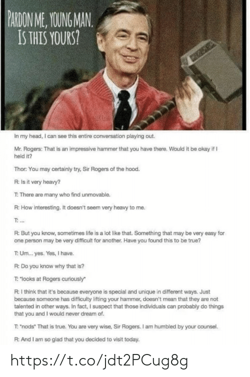 """pardon: PARDON ME, YOUING MAN  IS THIS YOURS  In my head, I can see this entire conversation playing out.  Mr. Rogers: That is an impressive hammer that you have there, Wauld it be okay if I  held it?  Thor: You may certainly try, Sir Rogers of the hood  R: Is it very heavy?  T: There are many who find unmovable.  R:How interesting. It doesn't seem very heavy to me.  R: But you know, sometimes life is a lot like that. Something that may be very easy for  one person may be very difficult for another. Have you found this to be true?  T: Um...yes. Yes, I have.  R: Do you know why that is?  T: """"looks at Rogers curiously  R: I think that it's because everyone is special and unique in different ways. Just  because someone has difficulty lifting your hammer, doesn't mean that they are not  talented in other ways. In fact, I suspect that those individuals can probably do things  that you and I would never dream of  T: """"nods"""" That is true. You are very wise, Sir Rogers. I am humbled by your counsel.  R: And I am so glad that you decided to visit today https://t.co/jdt2PCug8g"""
