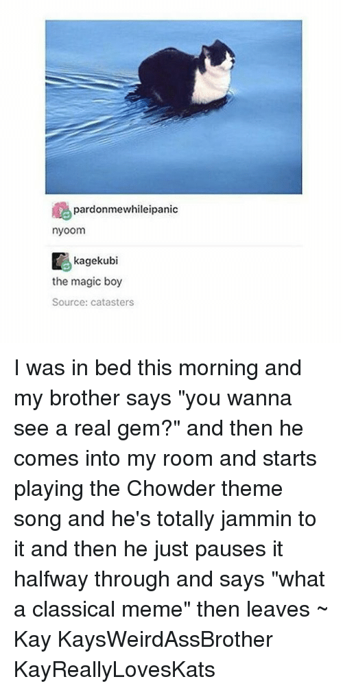 """Classic Meme: pardonmewhileipanic  nyoom  Kagekubi  the magic boy  Source: catasters I was in bed this morning and my brother says """"you wanna see a real gem?"""" and then he comes into my room and starts playing the Chowder theme song and he's totally jammin to it and then he just pauses it halfway through and says """"what a classical meme"""" then leaves ~ Kay KaysWeirdAssBrother KayReallyLovesKats"""