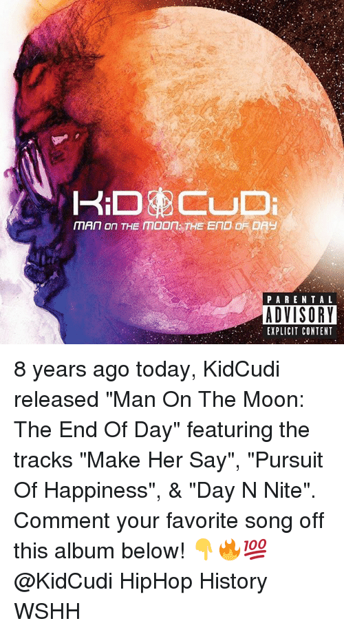 "Memes, Pursuit of Happiness, and Wshh: PAREN TA L  ADVISORY  EXPLICIT CONTENT 8 years ago today, KidCudi released ""Man On The Moon: The End Of Day"" featuring the tracks ""Make Her Say"", ""Pursuit Of Happiness"", & ""Day N Nite"". Comment your favorite song off this album below! 👇🔥💯 @KidCudi HipHop History WSHH"