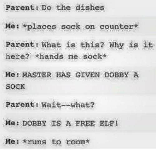 Master Has Given Dobby A Sock: Parent: Do the dishes  Me: *places sock on counter*  Parent: What is this? Why is it  here? hands me sock*  Me: MASTER HAS GIVEN DOBBY A  SoCK  Parent: Wait--what?  Me: DOBBY IS A FREE ELF!  Me: runs to room*