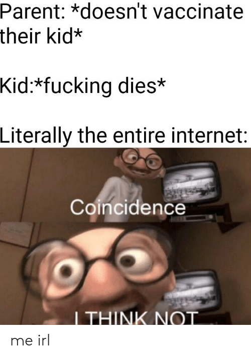 I Think Not: Parent: *doesn't vaccinate  their kid:*  Kid:*fucking dies*  Literally the entire internet:  Coincidence  I THINK NOT me irl