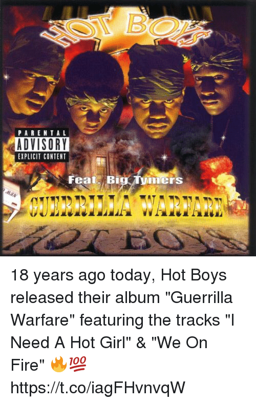 "Hot Boys: PARENTA L  ADVISORY  EXPLICIT CONTENT  FeatBig ymers 18 years ago today, Hot Boys released their album ""Guerrilla Warfare"" featuring the tracks ""I Need A Hot Girl"" & ""We On Fire"" 🔥💯 https://t.co/iagFHvnvqW"