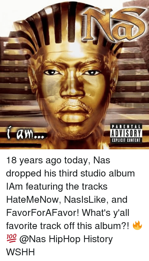 Iamed: PARENTAL  ADVISORY  EIPLICIT CONTENT 18 years ago today, Nas dropped his third studio album IAm featuring the tracks HateMeNow, NasIsLike, and FavorForAFavor! What's y'all favorite track off this album?! 🔥💯 @Nas HipHop History WSHH
