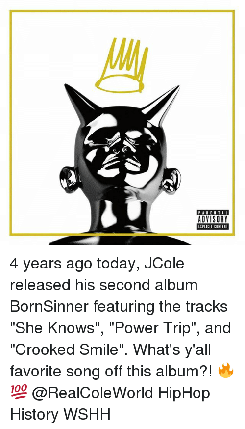 "Memes, Parental Advisory, and She Knows: PARENTAL  ADVISORY  EIPLICIT CONTENT 4 years ago today, JCole released his second album BornSinner featuring the tracks ""She Knows"", ""Power Trip"", and ""Crooked Smile"". What's y'all favorite song off this album?! 🔥💯 @RealColeWorld HipHop History WSHH"
