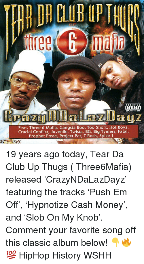 Hort: PARENTAL  ADVISORY  EIPLICIT CONTENT  Feat. Three 6 Mafia, Gangsta Boo, Too $hort, Hot Boyz,  Crucial Conflict, Juvenile, Twista, BG, Big Tymers, Fatal,  Prophet Posse, Project Pat, T-Rock, Spice 1 19 years ago today, Tear Da Club Up Thugs ( Three6Mafia) released 'CrazyNDaLazDayz' featuring the tracks 'Push Em Off', 'Hypnotize Cash Money', and 'Slob On My Knob'. Comment your favorite song off this classic album below! 👇🔥💯 HipHop History WSHH