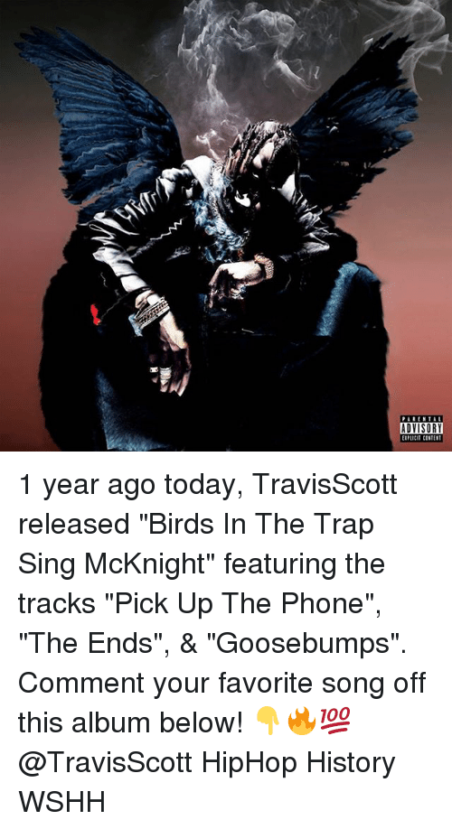 "Singed: PARENTAL  ADVISORY  EIPLiCIT CONTEST 1 year ago today, TravisScott released ""Birds In The Trap Sing McKnight"" featuring the tracks ""Pick Up The Phone"", ""The Ends"", & ""Goosebumps"". Comment your favorite song off this album below! 👇🔥💯 @TravisScott HipHop History WSHH"