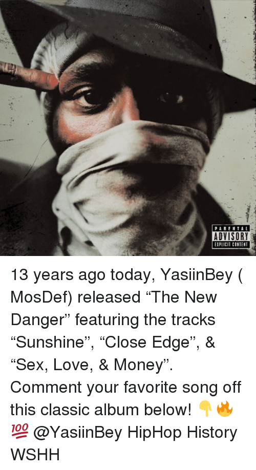 "Love, Memes, and Money: PARENTAL  ADVISORY  EPLICIT CONTENT 13 years ago today, YasiinBey ( MosDef) released ""The New Danger"" featuring the tracks ""Sunshine"", ""Close Edge"", & ""Sex, Love, & Money"". Comment your favorite song off this classic album below! 👇🔥💯 @YasiinBey HipHop History WSHH"