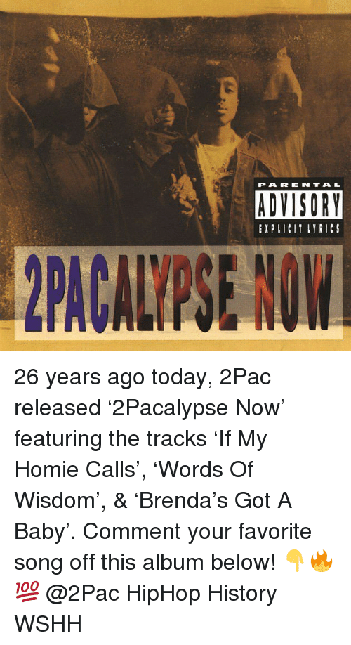 Homie, Memes, and Parental Advisory: PARENTAL  ADVISORY  EXPIICIT LYRICS 26 years ago today, 2Pac released '2Pacalypse Now' featuring the tracks 'If My Homie Calls', 'Words Of Wisdom', & 'Brenda's Got A Baby'. Comment your favorite song off this album below! 👇🔥💯 @2Pac HipHop History WSHH