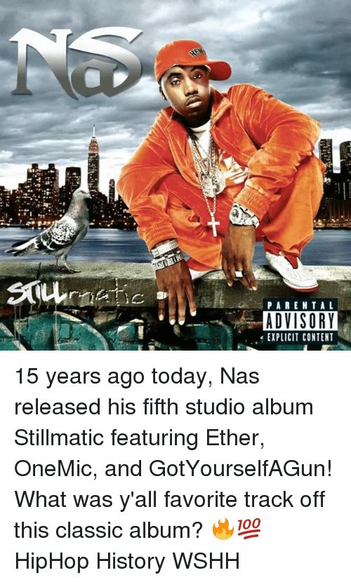 Ethered: PARENTAL  ADVISORY  EXPLICIT CONTENT 15 years ago today, Nas released his fifth studio album Stillmatic featuring Ether, OneMic, and GotYourselfAGun! What was y'all favorite track off this classic album? 🔥💯 HipHop History WSHH