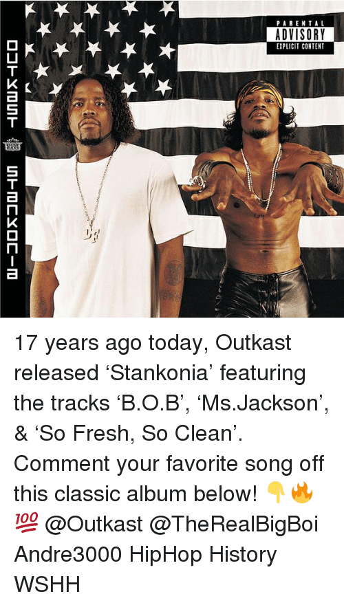 Fresh, Memes, and OutKast: PARENTAL  ADVISORY  EXPLICIT CONTENT 17 years ago today, Outkast released 'Stankonia' featuring the tracks 'B.O.B', 'Ms.Jackson', & 'So Fresh, So Clean'. Comment your favorite song off this classic album below! 👇🔥💯 @Outkast @TheRealBigBoi Andre3000 HipHop History WSHH