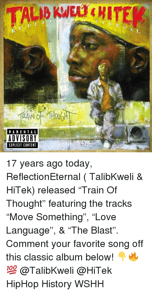 "Memes, Parental Advisory, and Wshh: PARENTAL  ADVISORY  EXPLICIT CONTENT 17 years ago today, ReflectionEternal ( TalibKweli & HiTek) released ""Train Of Thought"" featuring the tracks ""Move Something"", ""Love Language"", & ""The Blast"". Comment your favorite song off this classic album below! 👇🔥💯 @TalibKweli @HiTek HipHop History WSHH"