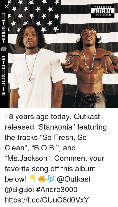 """OutKast: PARENTAL  ADVISORY  EXPLICIT CONTENT 18 years ago today, Outkast released """"Stankonia"""" featuring the tracks """"So Fresh, So Clean"""", """"B.O.B."""", and """"Ms.Jackson"""". Comment your favorite song off this album below! 👇🔥🎶 @Outkast @BigBoi #Andre3000 https://t.co/CUuC8d0VxY"""