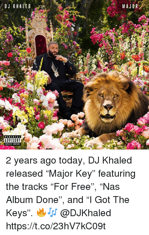 "DJ Khaled, Parental Advisory, and Free: PARENTAL  ADVISORY  EXPLICIT CONTENT 2 years ago today, DJ Khaled released ""Major Key"" featuring the tracks ""For Free"", ""Nas Album Done"", and ""I Got The Keys"". 🔥🎶 @DJKhaled https://t.co/23hV7kC09t"