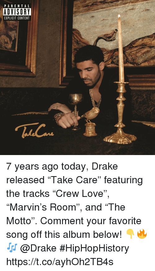 """Drake, Love, and Parental Advisory: PARENTAL  ADVISORY  EXPLICIT CONTENT 7 years ago today, Drake released """"Take Care"""" featuring the tracks """"Crew Love"""", """"Marvin's Room"""", and """"The Motto"""". Comment your favorite song off this album below! 👇🔥🎶 @Drake #HipHopHistory https://t.co/ayhOh2TB4s"""