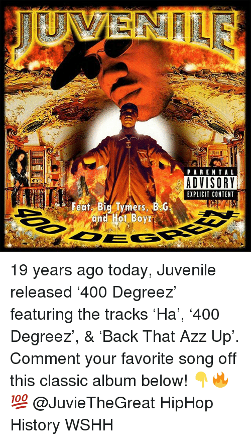 Juvenile, Memes, and Parental Advisory: PARENTAL  ADVISORY  EXPLICIT CONTENT  Feat B Tymers, B.G.  and Hot BoyZi 19 years ago today, Juvenile released '400 Degreez' featuring the tracks 'Ha', '400 Degreez', & 'Back That Azz Up'. Comment your favorite song off this classic album below! 👇🔥💯 @JuvieTheGreat HipHop History WSHH