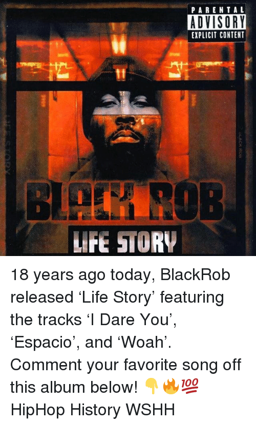 Life, Memes, and Parental Advisory: PARENTAL  ADVISORY  EXPLICIT CONTENT  LIFE STORY 18 years ago today, BlackRob released 'Life Story' featuring the tracks 'I Dare You', 'Espacio', and 'Woah'. Comment your favorite song off this album below! 👇🔥💯 HipHop History WSHH