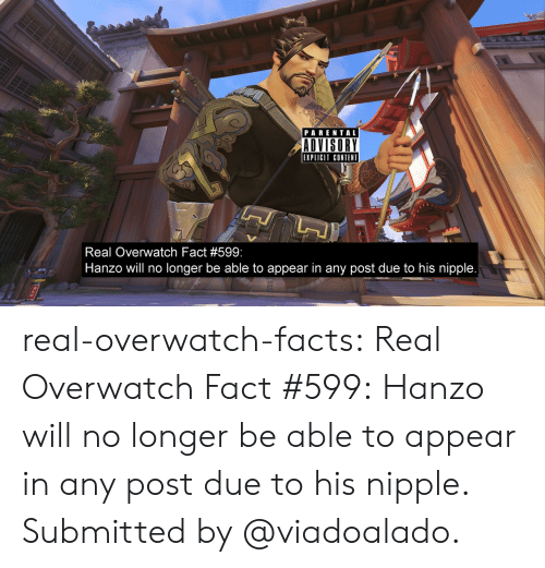 Hanzo: PARENTAL  ADVISORY  EXPLICIT CONTENT  Real Overwatch Fact #599  Hanzo will no longer be able to appear in any post due to his nipple real-overwatch-facts:  Real Overwatch Fact #599:   Hanzo will no longer be able to appear in any post due to his nipple. Submitted by @viadoalado.