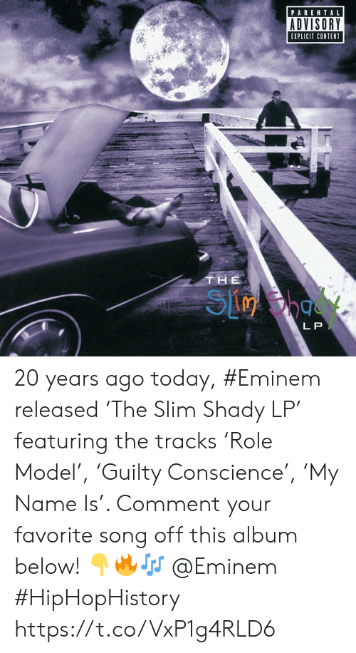Slim Shady: PARENTAL  ADVISORY  EXPLICIT CONTENT  THE  L P 20 years ago today, #Eminem released 'The Slim Shady LP' featuring the tracks 'Role Model', 'Guilty Conscience', 'My Name Is'. Comment your favorite song off this album below! 👇🔥🎶 @Eminem #HipHopHistory https://t.co/VxP1g4RLD6