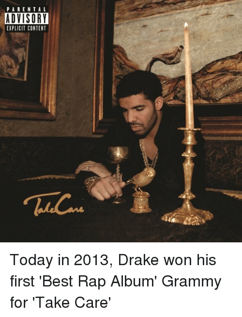 Drake, Grammys, and Parental Advisory: PARENTAL  ADVISORY  EXPLICIT CONTENT Today in 2013, Drake won his first 'Best Rap Album' Grammy for 'Take Care'
