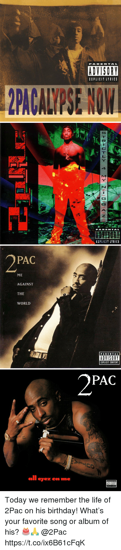 Birthday, Life, and Parental Advisory: PARENTAL  ADVISORY  EXPLICIT LYRICS   PAR ENTAL  EXPLICIT LYRICS   PAC  ME  AGAINST  THE  WORLD  PARENTALI  ADVISORY  EXPLICIT CONTENT   PAC  all eyez on me  ADVISORY Today we remember the life of 2Pac on his birthday! What's your favorite song or album of his? 🎂🙏 @2Pac https://t.co/ix6B61cFqK