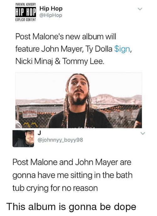 Crying, Dope, and John Mayer: PARENTAL ADVISORY  HIP HOP  Hip Hop  @HipHop  EXPLICIT CONTENT  Post Malone's new album will  feature John Mayer, Ty Dolla Sign,  Nicki Minaj & Tommy Lee.  NATIONAL  @johnnyy_boyy98  Post Malone and John Mayer are  gonna have me sitting in the bath  tub crying for no reason This album is gonna be dope