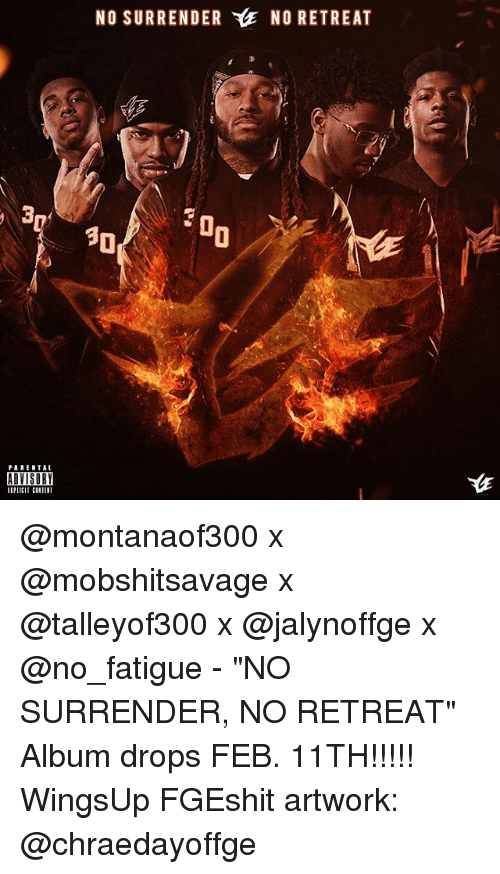 "Surrend: PARENTAL  ADVISORY  NO SURRENDER YlE NO RETREAT  30 @montanaof300 x @mobshitsavage x @talleyof300 x @jalynoffge x @no_fatigue - ""NO SURRENDER, NO RETREAT"" Album drops FEB. 11TH!!!!! WingsUp FGEshit artwork: @chraedayoffge"