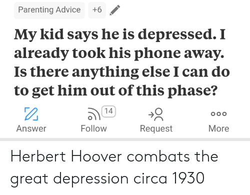 Great Depression: Parenting Advice +6  My kid says he is depressed.1i  already took his phone away.  Is there anything else I can do  to get him out of this phase?  14  ה)  Follow  Answer  Request  More Herbert Hoover combats the great depression circa 1930