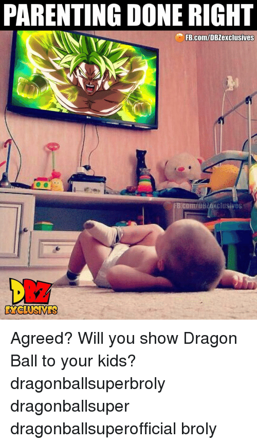 Done Right: PARENTING DONE RIGHT  FB.com/DBZexclusives  FB.Com/DBZexclusives  EYCLUSIVES Agreed? Will you show Dragon Ball to your kids? dragonballsuperbroly dragonballsuper dragonballsuperofficial broly
