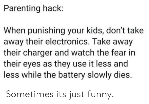 electronics: Parenting hack:  When punishing your kids, don't take  away their electronics. Take away  their charger and watch the fear in  their eyes as they use it less and  less while the battery slowly dies. Sometimes its just funny.