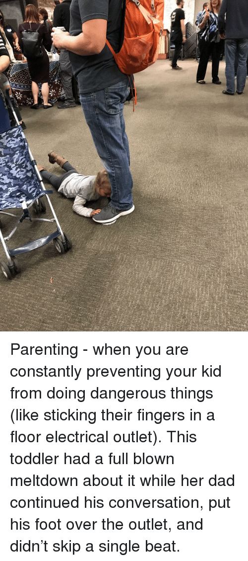 meltdown: Parenting - when you are constantly preventing your kid from doing dangerous things (like sticking their fingers in a floor electrical outlet). This toddler had a full blown meltdown about it while her dad continued his conversation, put his foot over the outlet, and didn't skip a single beat.