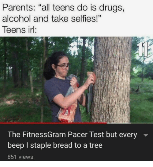 "Pacer: Parents: ""all teens do is drugs,  alcohol and take selfies!""  Teens irl:  The FitnessGram Pacer Test but every  beep I staple bread to a tree  851 views"