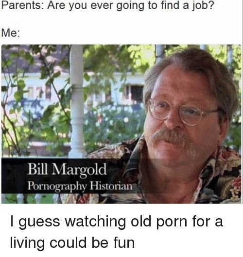 Funny, Parents, and Guess: Parents: Are you ever going to find a job?  Me  Bill Margold  Pornography Historian . I guess watching old porn for a living could be fun