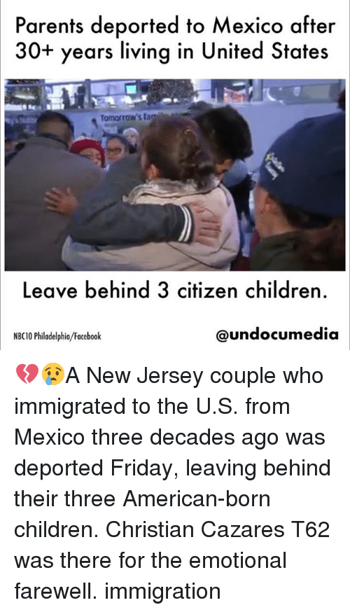 Children, Facebook, and Fam: Parents deported to Mexico after  30+ years living in United States  Tomorrow's fam  Leave behind 3 citizen children.  NBC10 Philadelphia/Facebook  @undocumedia| 💔😢A New Jersey couple who immigrated to the U.S. from Mexico three decades ago was deported Friday, leaving behind their three American-born children. Christian Cazares T62 was there for the emotional farewell. immigration