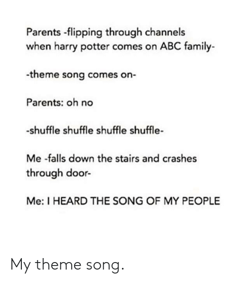 Flipping: Parents -flipping through channels  when harry potter comes on ABC family-  -theme song comes on-  Parents: oh no  -shuffle shuffle shuffle shuffle-  Me -falls down the stairs and crashes  through door-  Me: I HEARD THE SONG OF MY PEOPLE My theme song.