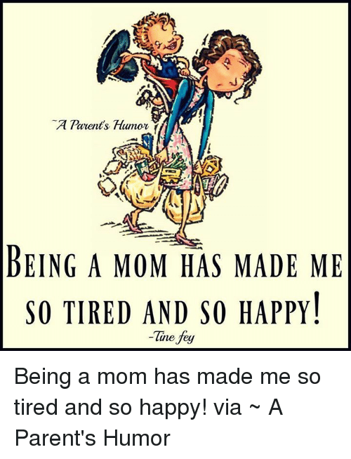 Memes, 🤖, and Fey: Parents Humor  BEING A MOM HAS MADE ME  SO TIRED AND SO HAPPY!  Tine fey Being a mom has made me so tired and so happy!  via ~ A Parent's Humor